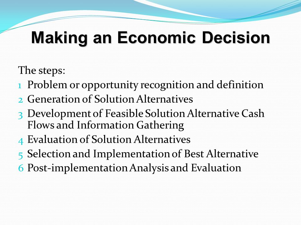 Making an Economic Decision The steps: 1 Problem or opportunity recognition and definition 2 Generation of Solution Alternatives 3 Development of Feasible Solution Alternative Cash Flows and Information Gathering 4 Evaluation of Solution Alternatives 5 Selection and Implementation of Best Alternative 6 Post-implementation Analysis and Evaluation