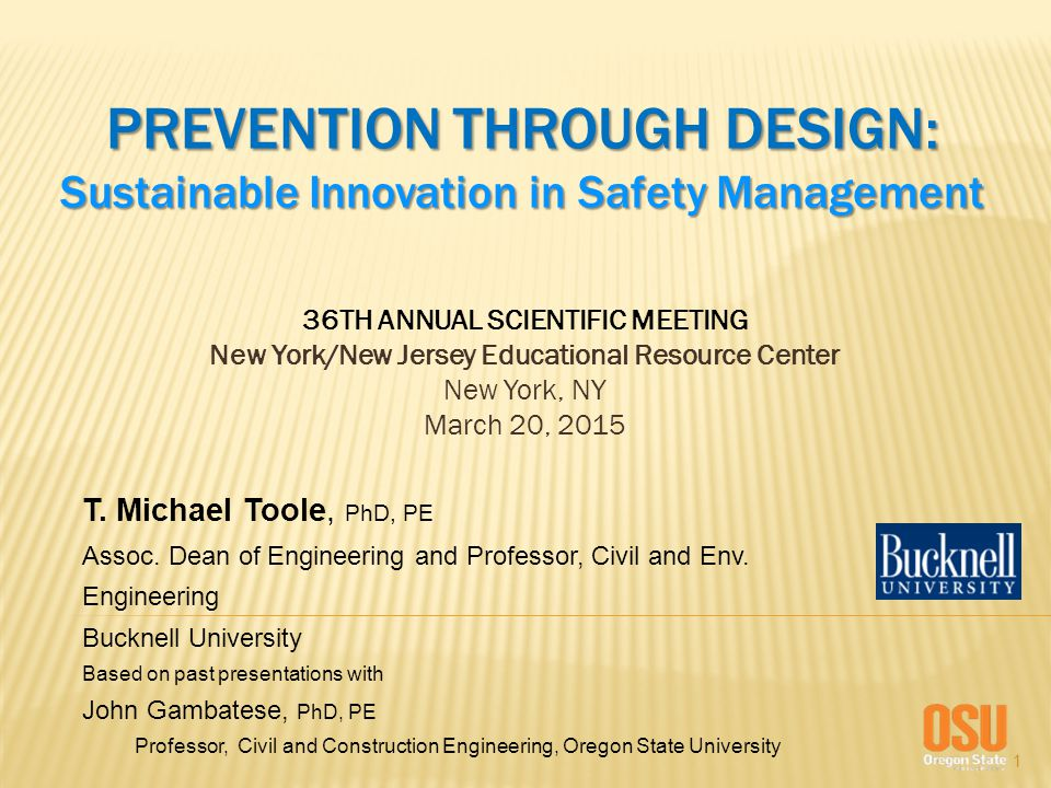 1 PREVENTION THROUGH DESIGN: Sustainable Innovation in Safety Management 36TH ANNUAL SCIENTIFIC MEETING New York/New Jersey Educational Resource Center New York, NY March 20, 2015 T.