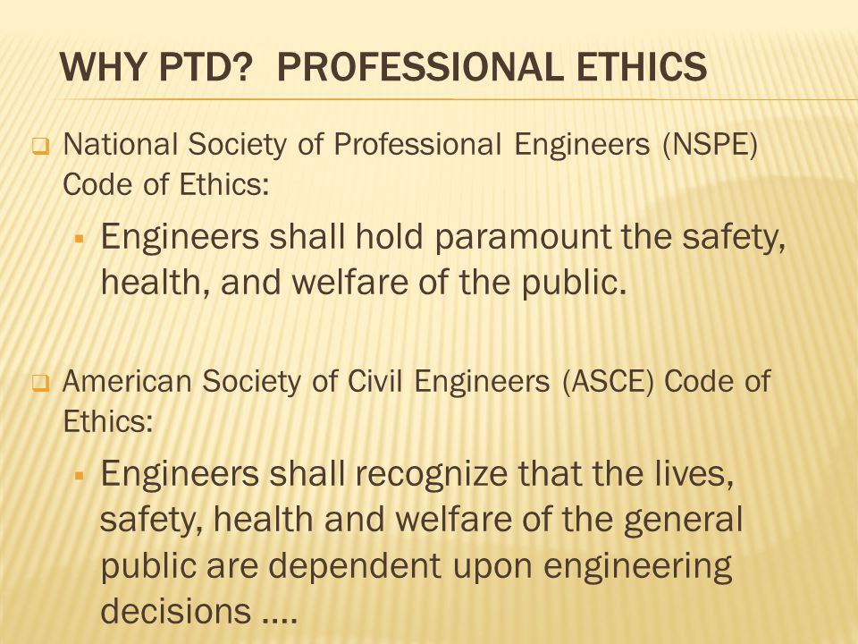 WHY PTD? PROFESSIONAL ETHICS  National Society of Professional Engineers (NSPE) Code of Ethics:  Engineers shall hold paramount the safety, health,
