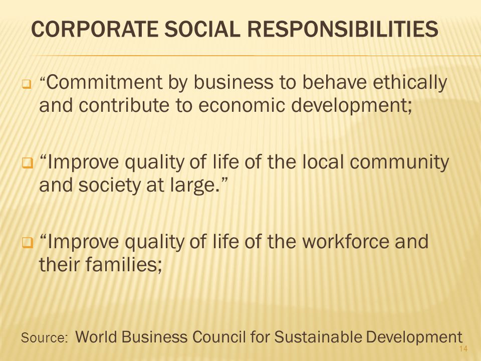 """CORPORATE SOCIAL RESPONSIBILITIES  """" Commitment by business to behave ethically and contribute to economic development;  """"Improve quality of life of"""