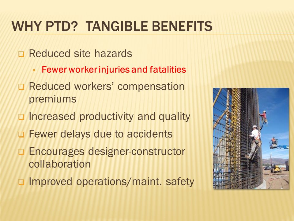 WHY PTD? TANGIBLE BENEFITS  Reduced site hazards  Fewer worker injuries and fatalities  Reduced workers' compensation premiums  Increased producti