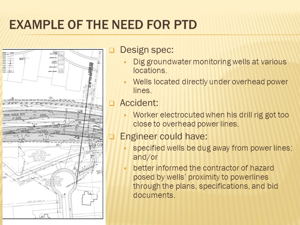 EXAMPLE OF THE NEED FOR PTD  Design spec:  Dig groundwater monitoring wells at various locations.  Wells located directly under overhead power line