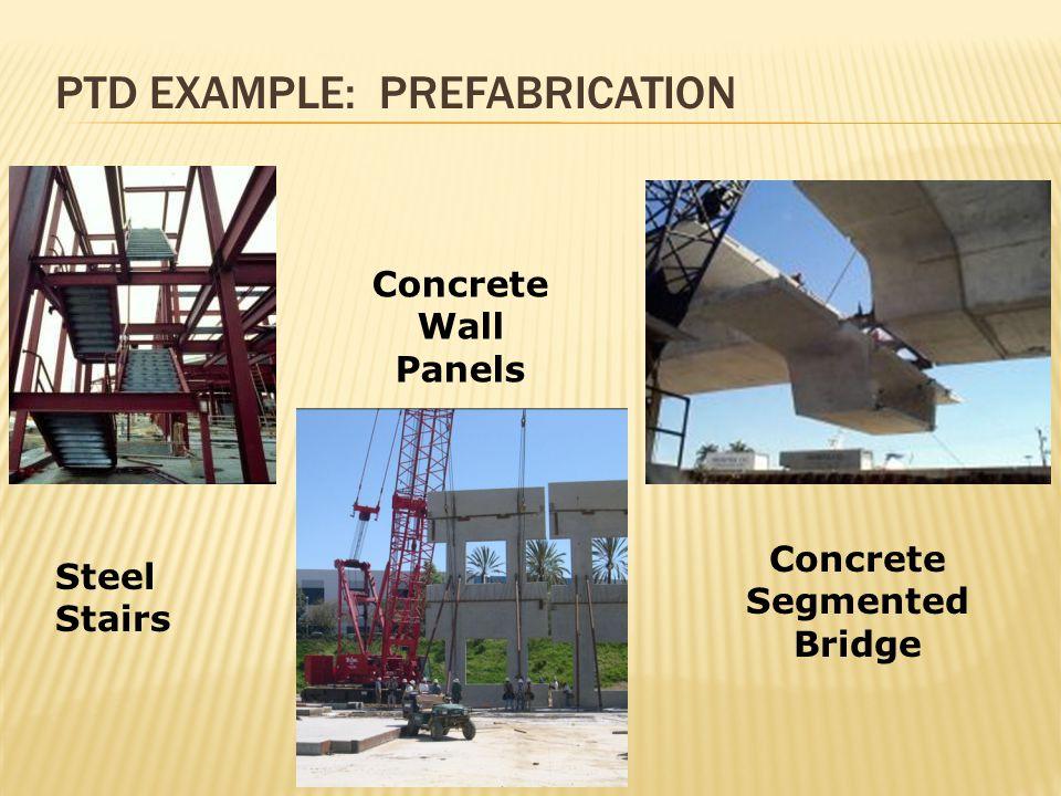 PTD EXAMPLE: PREFABRICATION Steel Stairs Concrete Wall Panels Concrete Segmented Bridge