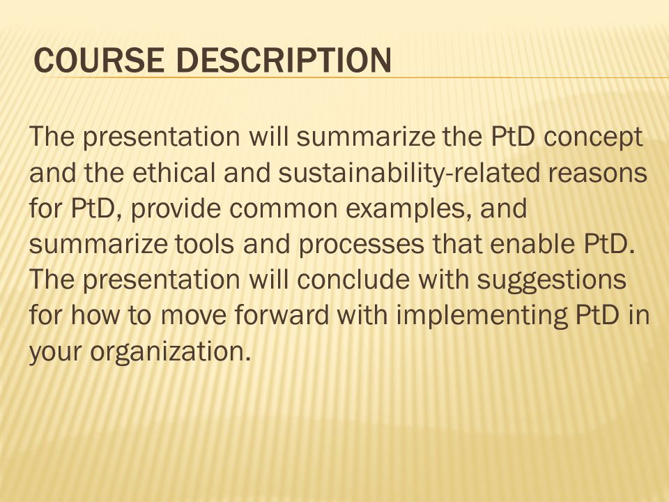 COURSE DESCRIPTION The presentation will summarize the PtD concept and the ethical and sustainability-related reasons for PtD, provide common examples, and summarize tools and processes that enable PtD.