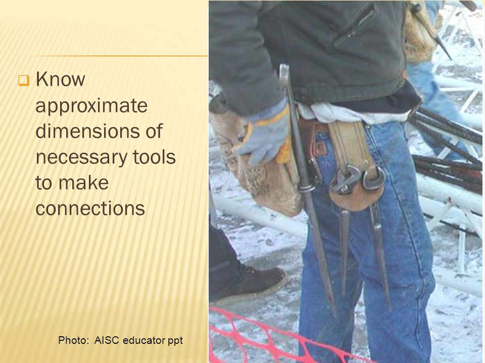  Know approximate dimensions of necessary tools to make connections Photo: AISC educator ppt