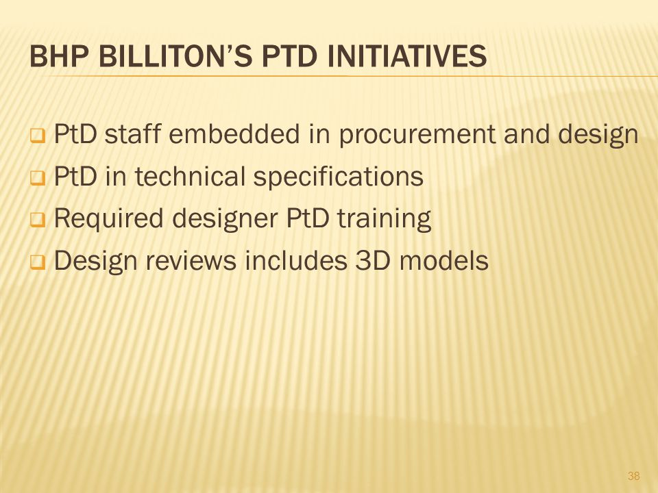 BHP BILLITON'S PTD INITIATIVES  PtD staff embedded in procurement and design  PtD in technical specifications  Required designer PtD training  Design reviews includes 3D models 38