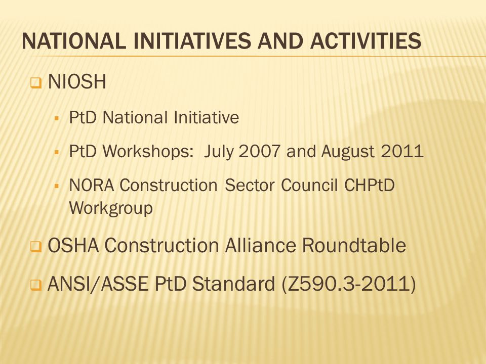 NATIONAL INITIATIVES AND ACTIVITIES  NIOSH  PtD National Initiative  PtD Workshops: July 2007 and August 2011  NORA Construction Sector Council CHPtD Workgroup  OSHA Construction Alliance Roundtable  ANSI/ASSE PtD Standard (Z590.3-2011)