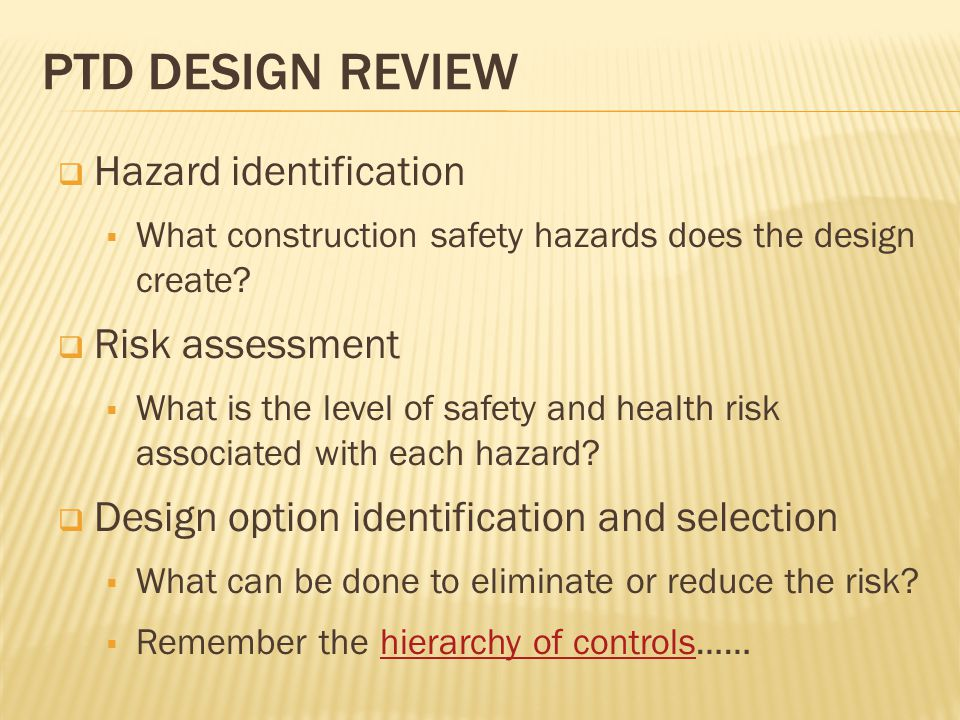 PTD DESIGN REVIEW  Hazard identification  What construction safety hazards does the design create?  Risk assessment  What is the level of safety a