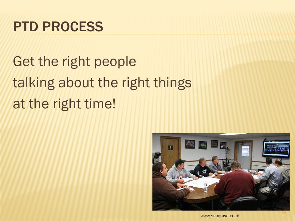 PTD PROCESS Get the right people talking about the right things at the right time! 44 www.seagrave.com/