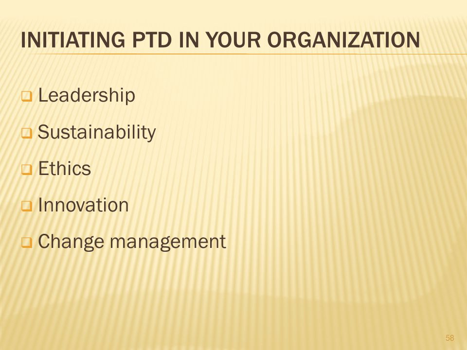 INITIATING PTD IN YOUR ORGANIZATION  Leadership  Sustainability  Ethics  Innovation  Change management 58