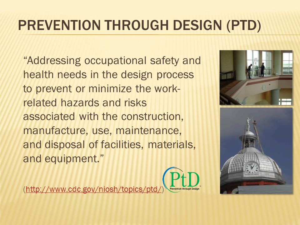 """PREVENTION THROUGH DESIGN (PTD) """"Addressing occupational safety and health needs in the design process to prevent or minimize the work- related hazard"""