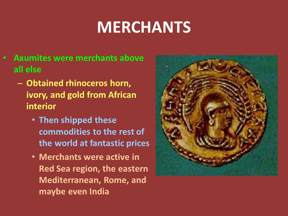 MERCHANTS Axumites were merchants above all else – Obtained rhinoceros horn, ivory, and gold from African interior Then shipped these commodities to the rest of the world at fantastic prices Merchants were active in Red Sea region, the eastern Mediterranean, Rome, and maybe even India