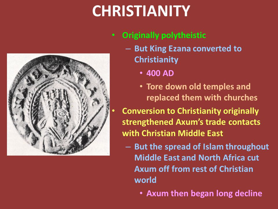 CHRISTIANITY Originally polytheistic – But King Ezana converted to Christianity 400 AD Tore down old temples and replaced them with churches Conversion to Christianity originally strengthened Axum's trade contacts with Christian Middle East – But the spread of Islam throughout Middle East and North Africa cut Axum off from rest of Christian world Axum then began long decline
