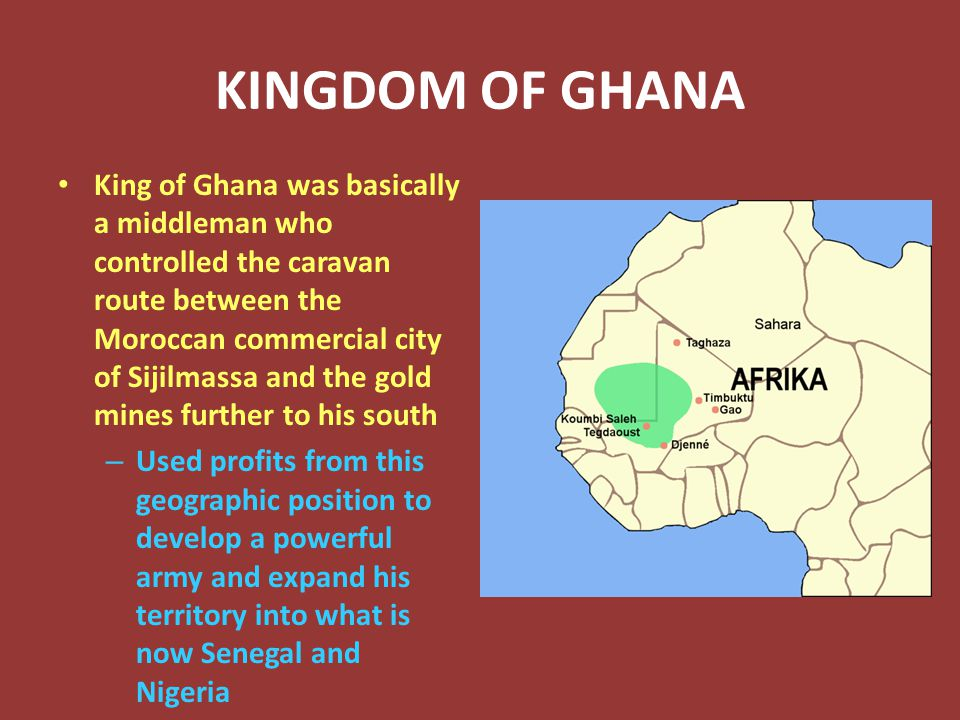 KINGDOM OF GHANA King of Ghana was basically a middleman who controlled the caravan route between the Moroccan commercial city of Sijilmassa and the gold mines further to his south – Used profits from this geographic position to develop a powerful army and expand his territory into what is now Senegal and Nigeria