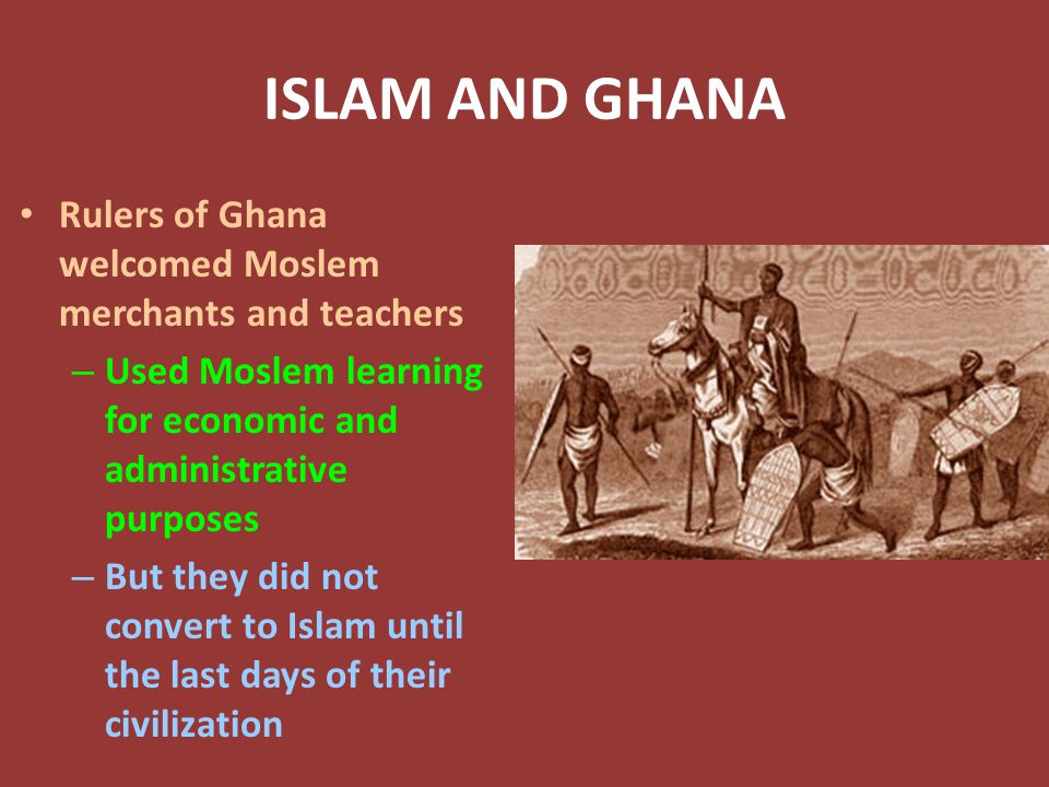 ISLAM AND GHANA Rulers of Ghana welcomed Moslem merchants and teachers – Used Moslem learning for economic and administrative purposes – But they did not convert to Islam until the last days of their civilization