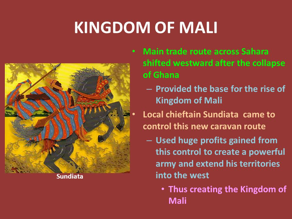 KINGDOM OF MALI Main trade route across Sahara shifted westward after the collapse of Ghana – Provided the base for the rise of Kingdom of Mali Local chieftain Sundiata came to control this new caravan route – Used huge profits gained from this control to create a powerful army and extend his territories into the west Thus creating the Kingdom of Mali Sundiata