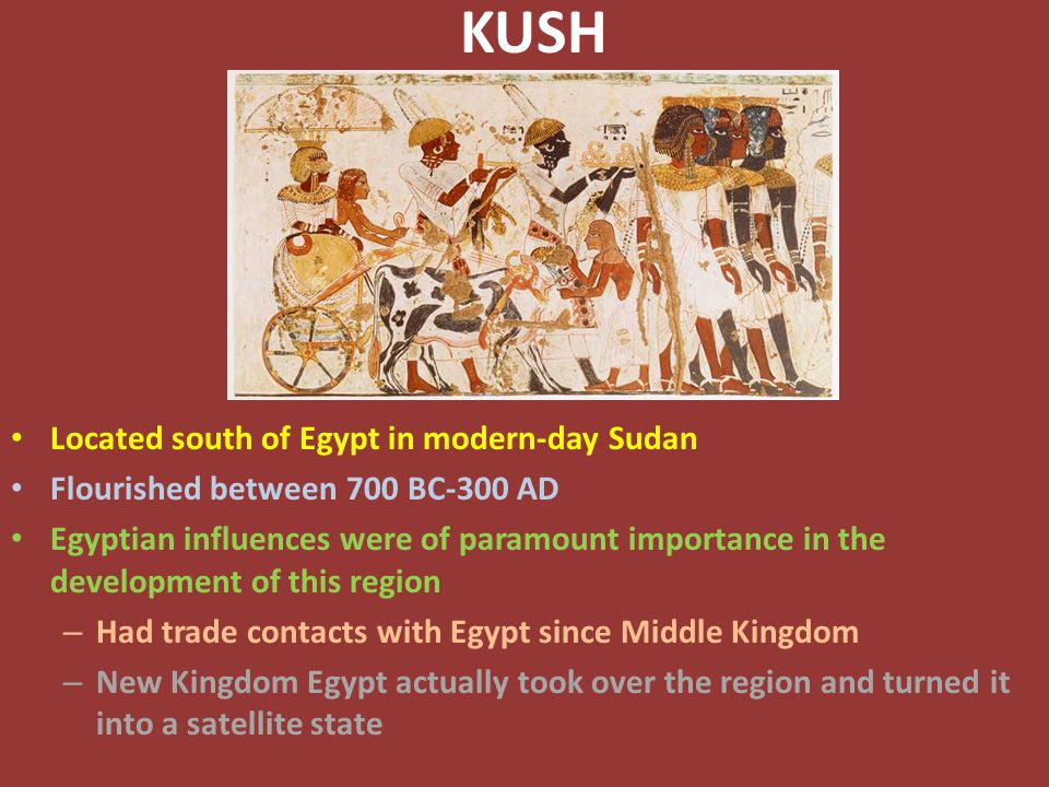 KUSH Located south of Egypt in modern-day Sudan Flourished between 700 BC-300 AD Egyptian influences were of paramount importance in the development of this region – Had trade contacts with Egypt since Middle Kingdom – New Kingdom Egypt actually took over the region and turned it into a satellite state
