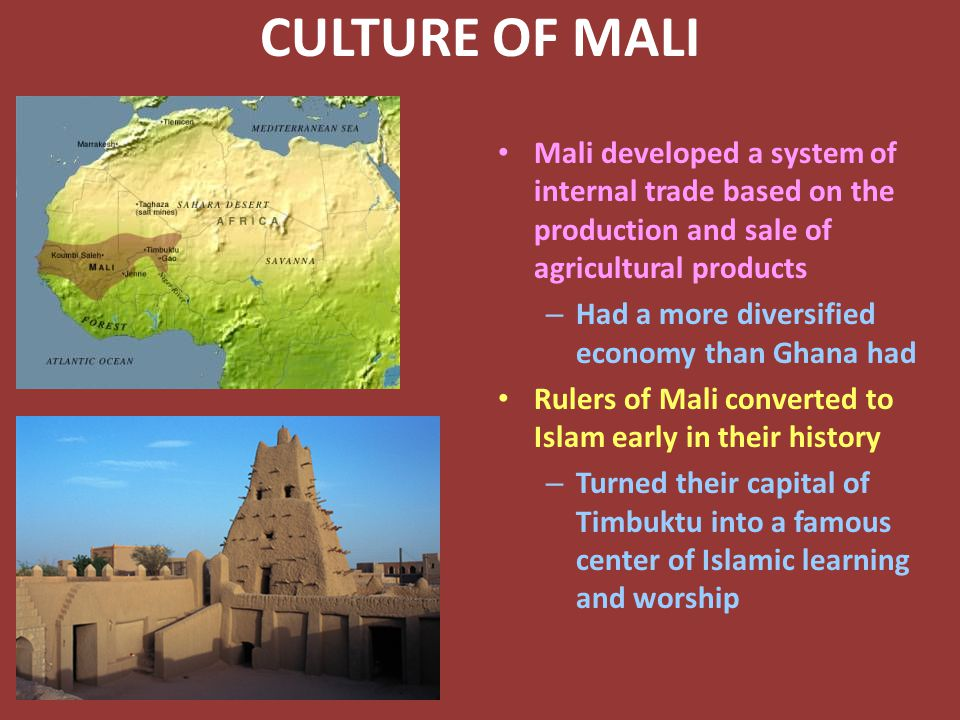 CULTURE OF MALI Mali developed a system of internal trade based on the production and sale of agricultural products – Had a more diversified economy than Ghana had Rulers of Mali converted to Islam early in their history – Turned their capital of Timbuktu into a famous center of Islamic learning and worship