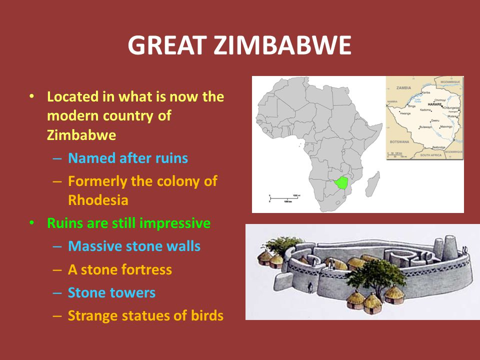 GREAT ZIMBABWE Located in what is now the modern country of Zimbabwe – Named after ruins – Formerly the colony of Rhodesia Ruins are still impressive – Massive stone walls – A stone fortress – Stone towers – Strange statues of birds