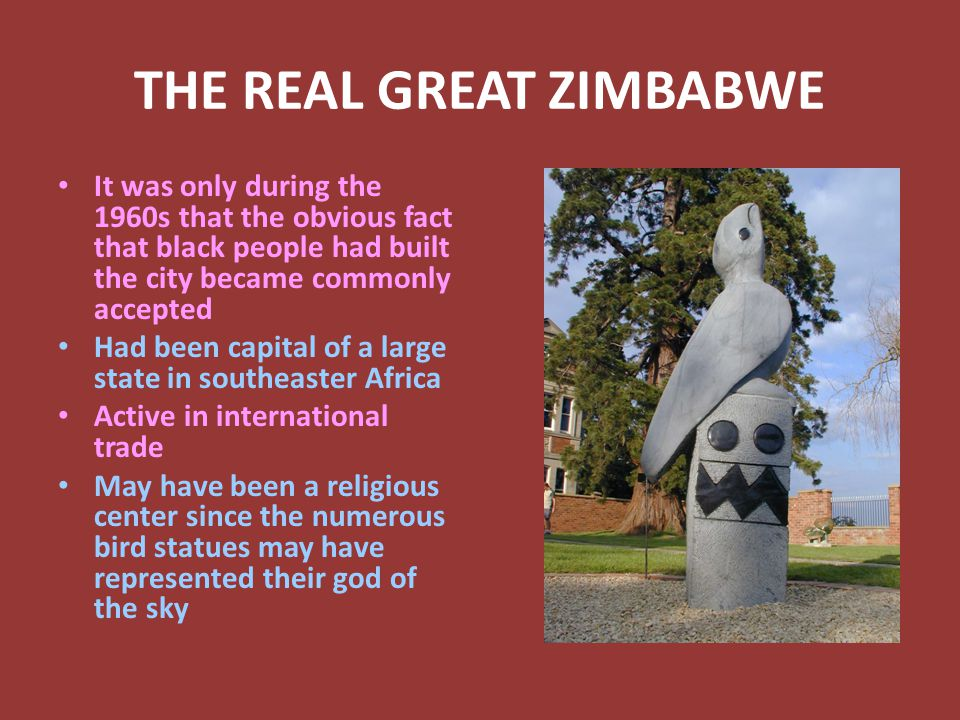 THE REAL GREAT ZIMBABWE It was only during the 1960s that the obvious fact that black people had built the city became commonly accepted Had been capital of a large state in southeaster Africa Active in international trade May have been a religious center since the numerous bird statues may have represented their god of the sky