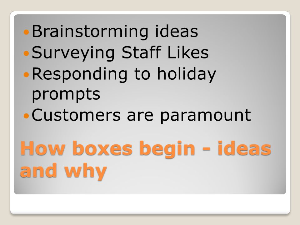 How boxes begin - ideas and why Brainstorming ideas Surveying Staff Likes Responding to holiday prompts Customers are paramount