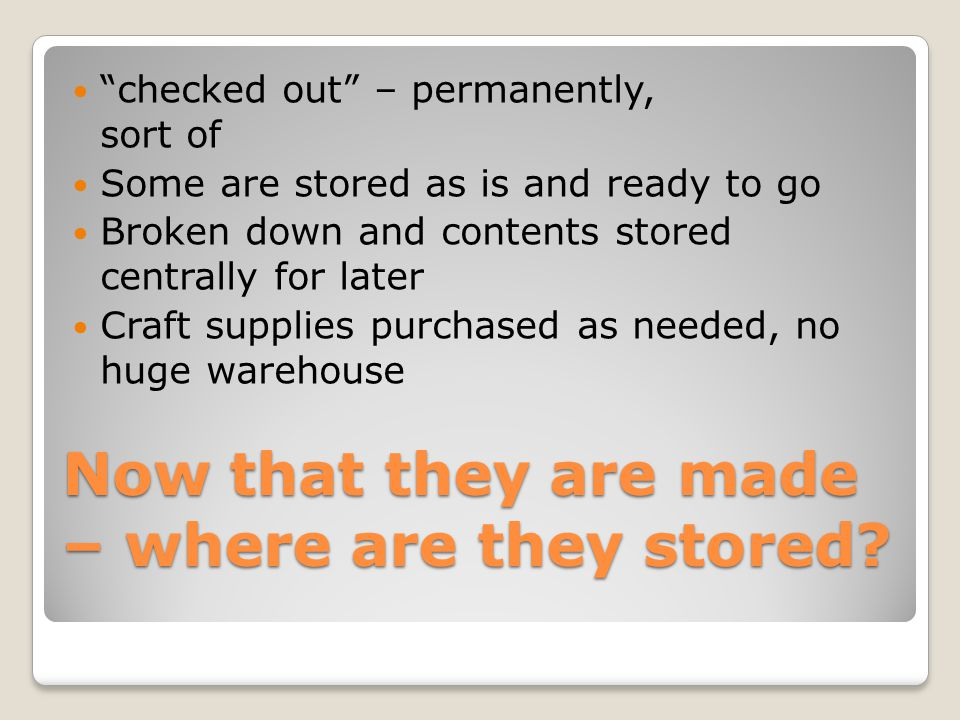 Now that they are made – where are they stored.