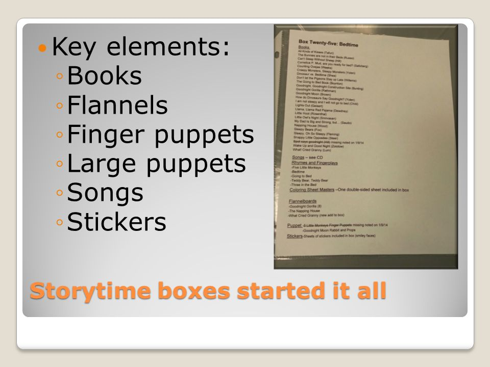 Storytime boxes started it all Key elements: ◦Books ◦Flannels ◦Finger puppets ◦Large puppets ◦Songs ◦Stickers