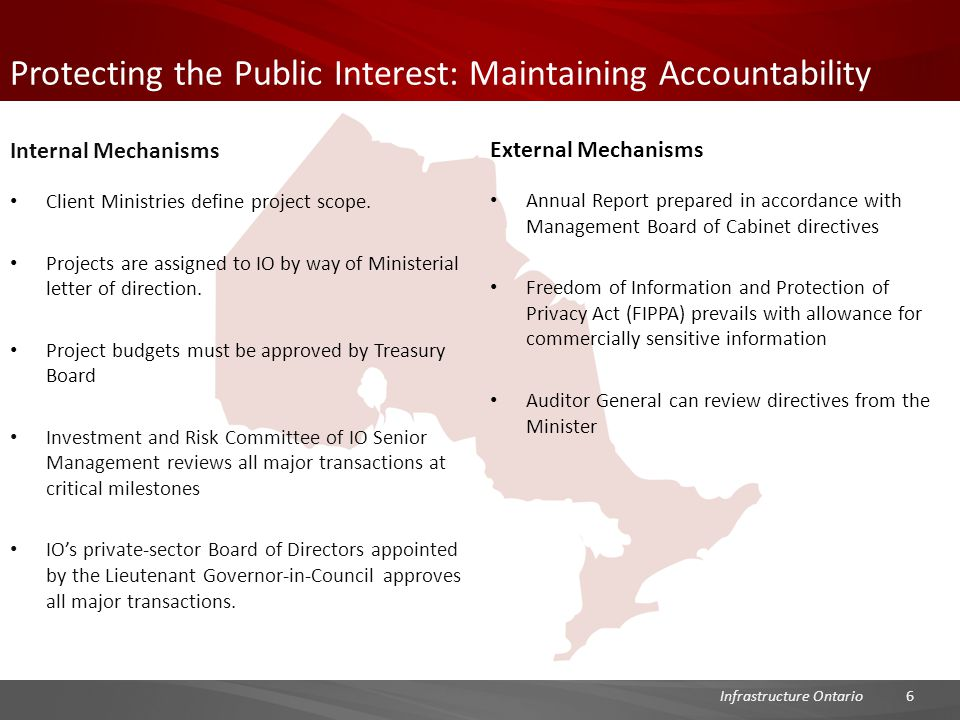 Protecting the Public Interest: Maintaining Accountability External Mechanisms Annual Report prepared in accordance with Management Board of Cabinet directives Freedom of Information and Protection of Privacy Act (FIPPA) prevails with allowance for commercially sensitive information Auditor General can review directives from the Minister 6Infrastructure Ontario Internal Mechanisms Client Ministries define project scope.