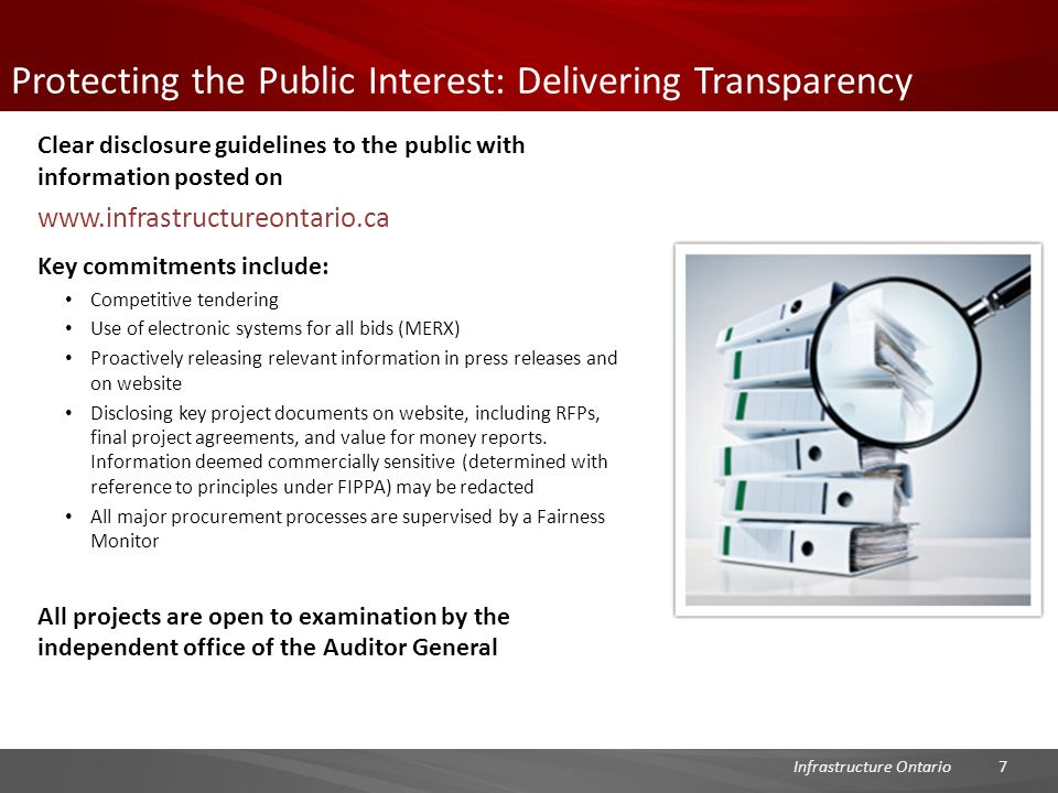 Protecting the Public Interest: Delivering Transparency Clear disclosure guidelines to the public with information posted on www.infrastructureontario.ca Key commitments include: Competitive tendering Use of electronic systems for all bids (MERX) Proactively releasing relevant information in press releases and on website Disclosing key project documents on website, including RFPs, final project agreements, and value for money reports.