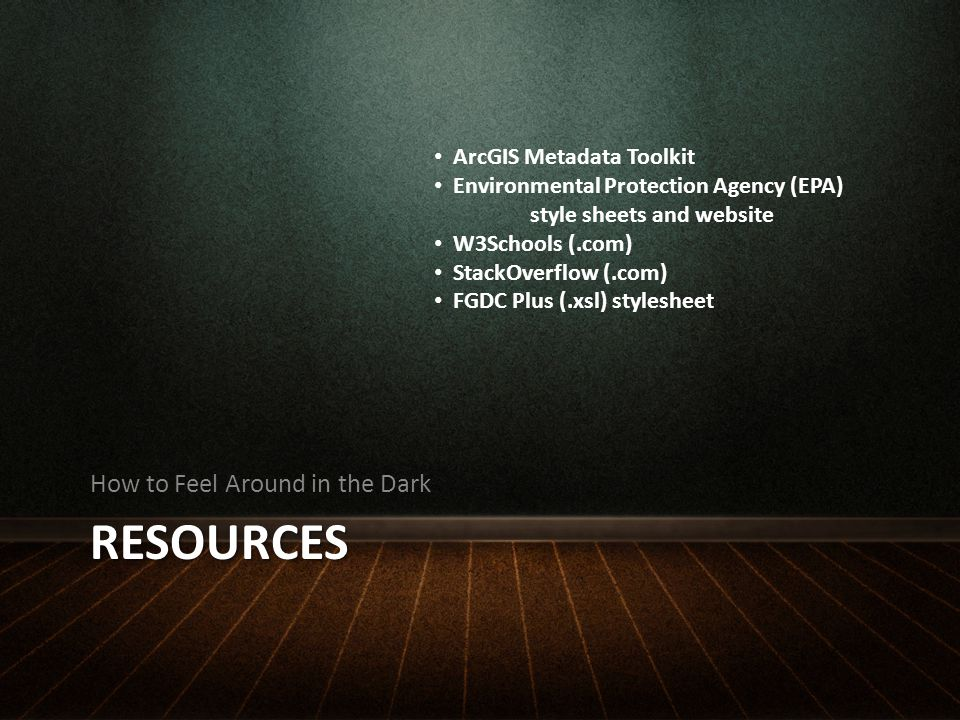 RESOURCES How to Feel Around in the Dark ArcGIS Metadata Toolkit Environmental Protection Agency (EPA) style sheets and website W3Schools (.com) StackOverflow (.com) FGDC Plus (.xsl) stylesheet