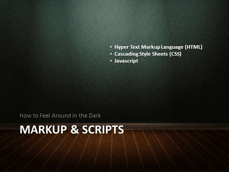 MARKUP & SCRIPTS How to Feel Around in the Dark Hyper Text Markup Language (HTML) Hyper Text Markup Language (HTML) Cascading Style Sheets (CSS) Cascading Style Sheets (CSS) Javascript Javascript