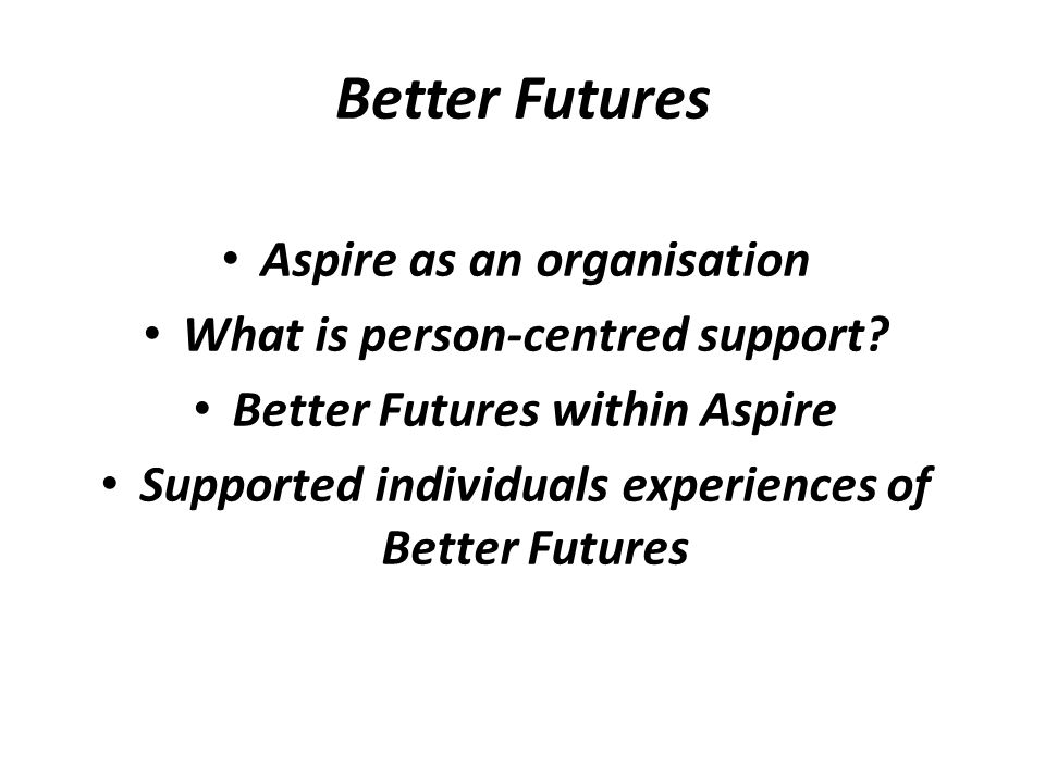 Better Futures Aspire as an organisation What is person-centred support.