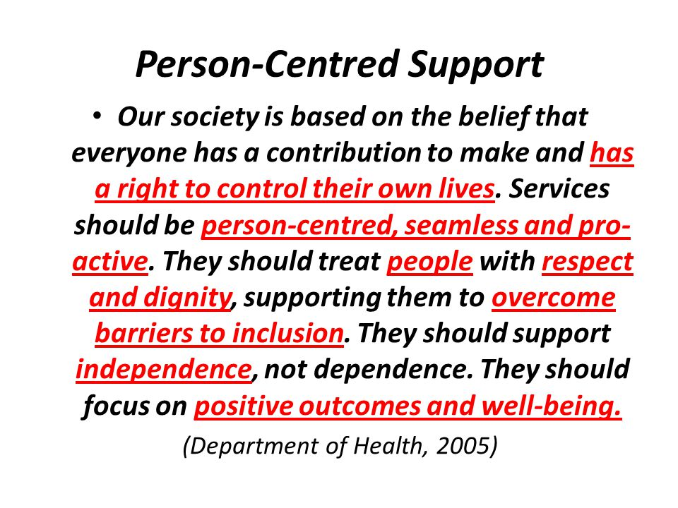 Person-Centred Support Our society is based on the belief that everyone has a contribution to make and has a right to control their own lives.