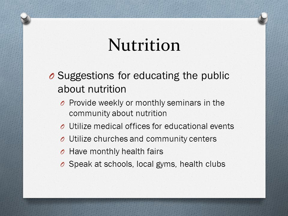 Nutrition O Suggestions for educating the public about nutrition O Provide weekly or monthly seminars in the community about nutrition O Utilize medical offices for educational events O Utilize churches and community centers O Have monthly health fairs O Speak at schools, local gyms, health clubs