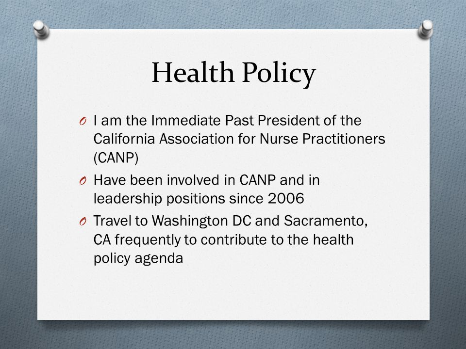 Health Policy O I am the Immediate Past President of the California Association for Nurse Practitioners (CANP) O Have been involved in CANP and in leadership positions since 2006 O Travel to Washington DC and Sacramento, CA frequently to contribute to the health policy agenda