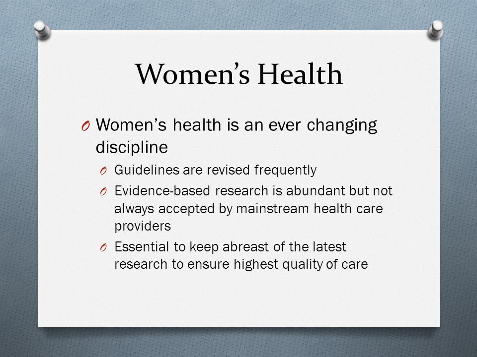 Women's Health O Women's health is an ever changing discipline O Guidelines are revised frequently O Evidence-based research is abundant but not always accepted by mainstream health care providers O Essential to keep abreast of the latest research to ensure highest quality of care