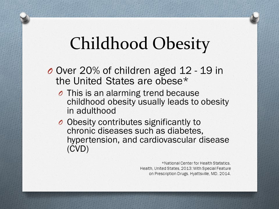 Childhood Obesity O Over 20% of children aged 12 - 19 in the United States are obese* O This is an alarming trend because childhood obesity usually leads to obesity in adulthood O Obesity contributes significantly to chronic diseases such as diabetes, hypertension, and cardiovascular disease (CVD) *National Center for Health Statistics.