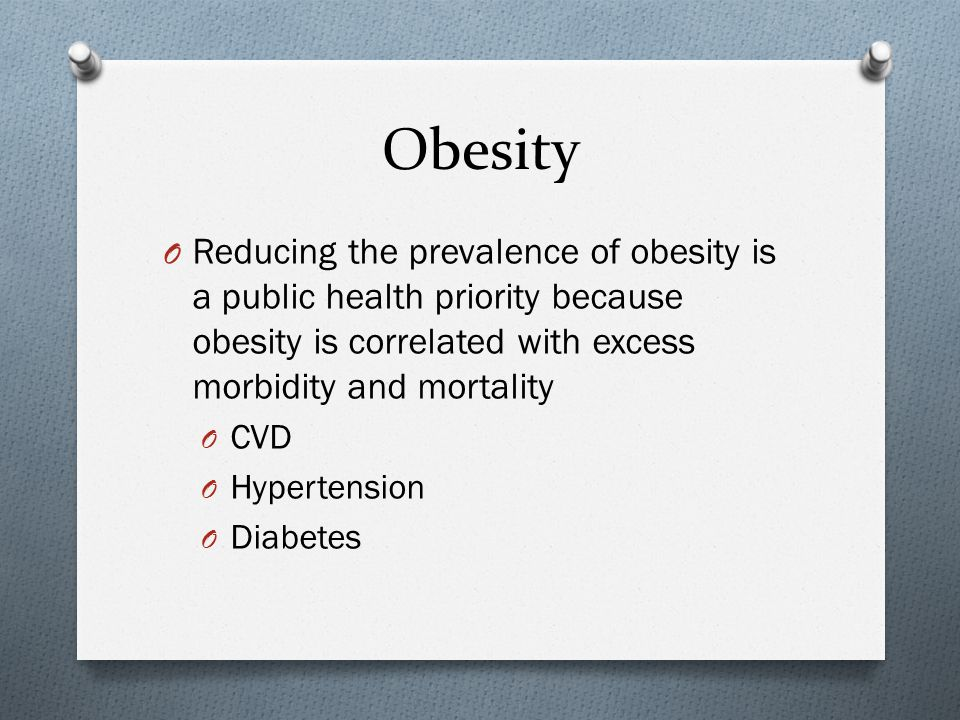 Obesity O Reducing the prevalence of obesity is a public health priority because obesity is correlated with excess morbidity and mortality O CVD O Hypertension O Diabetes