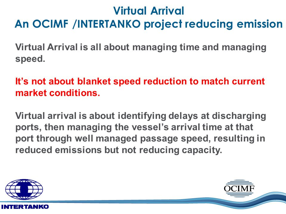 Virtual Arrival An OCIMF / INTERTANKO project reducing emission Virtual Arrival is all about managing time and managing speed. It's not about blanket