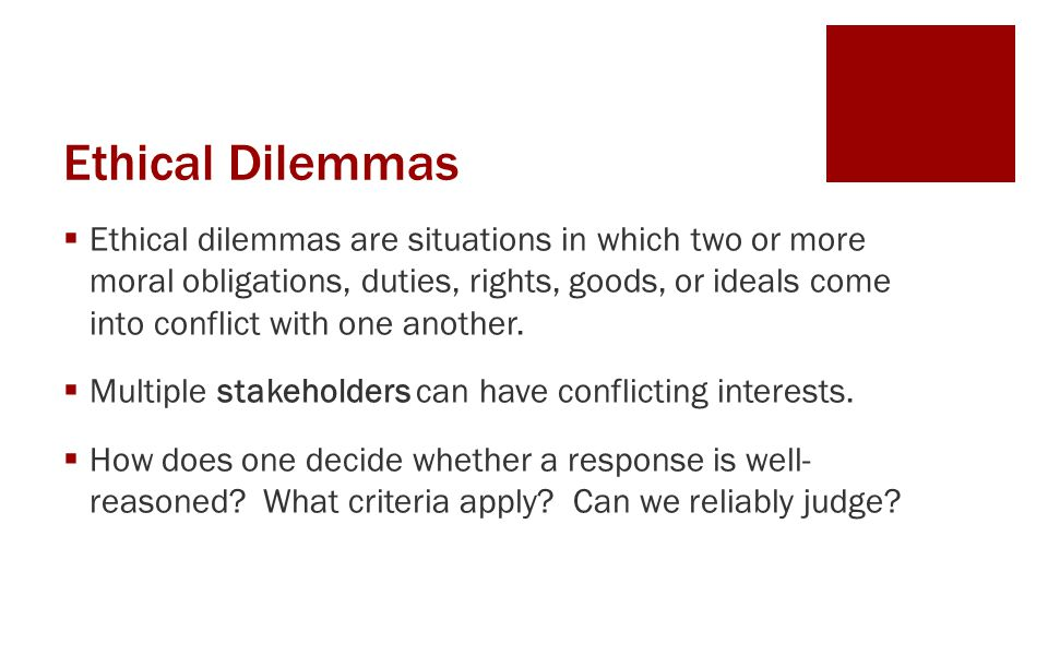 Ethical Dilemmas  Ethical dilemmas are situations in which two or more moral obligations, duties, rights, goods, or ideals come into conflict with on