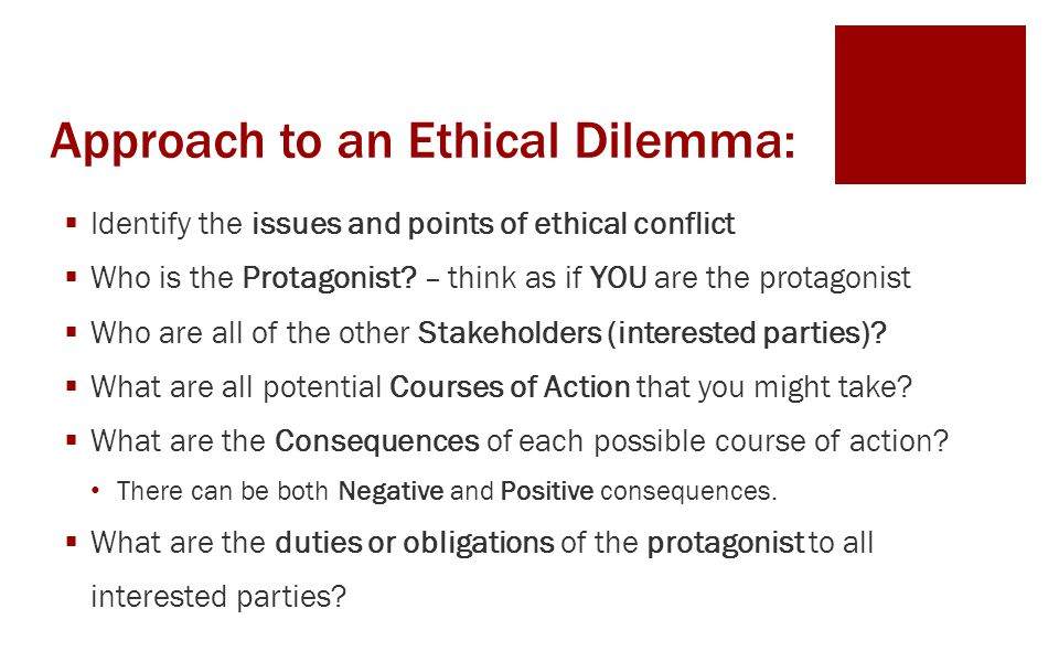 Approach to an Ethical Dilemma:  Identify the issues and points of ethical conflict  Who is the Protagonist? – think as if YOU are the protagonist 