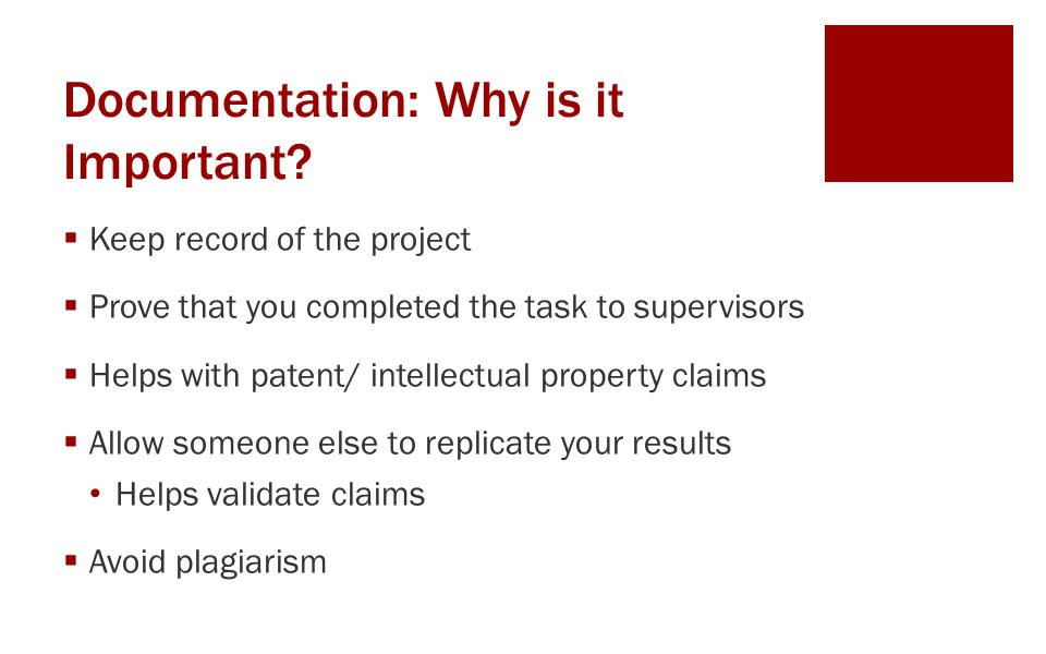 Documentation: Why is it Important?  Keep record of the project  Prove that you completed the task to supervisors  Helps with patent/ intellectual