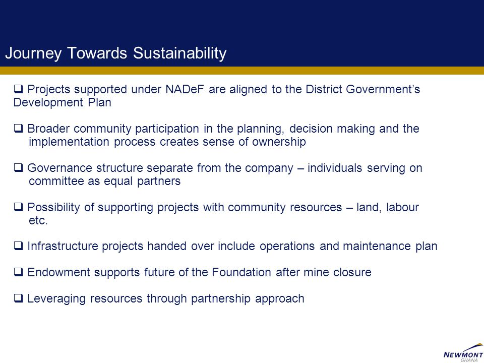 12 Journey Towards Sustainability  Projects supported under NADeF are aligned to the District Government's Development Plan  Broader community participation in the planning, decision making and the implementation process creates sense of ownership  Governance structure separate from the company – individuals serving on committee as equal partners  Possibility of supporting projects with community resources – land, labour etc.