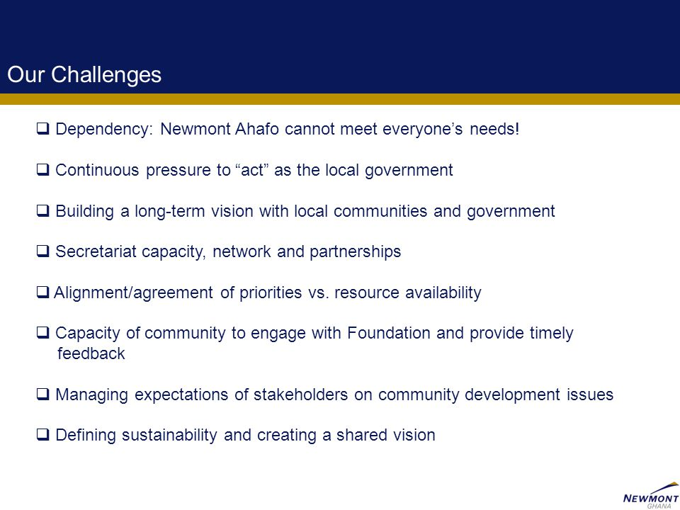 14 Our Challenges  Dependency: Newmont Ahafo cannot meet everyone's needs.