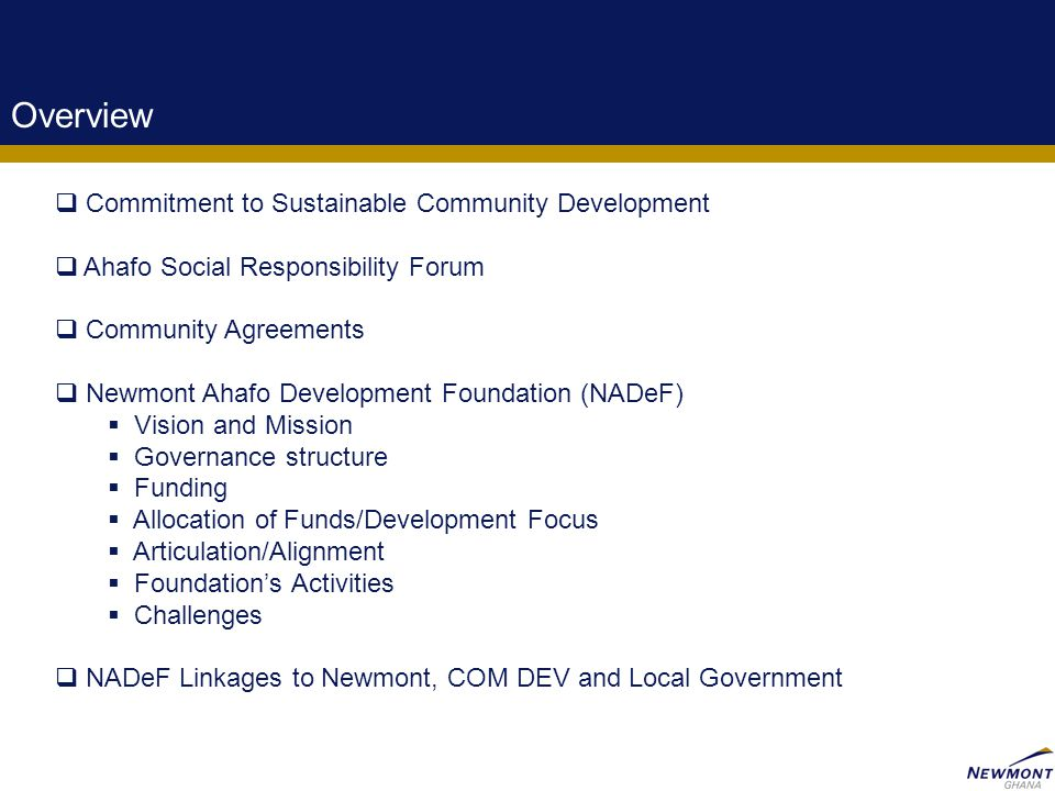 2 Overview  Commitment to Sustainable Community Development  Ahafo Social Responsibility Forum  Community Agreements  Newmont Ahafo Development Foundation (NADeF)  Vision and Mission  Governance structure  Funding  Allocation of Funds/Development Focus  Articulation/Alignment  Foundation's Activities  Challenges  NADeF Linkages to Newmont, COM DEV and Local Government