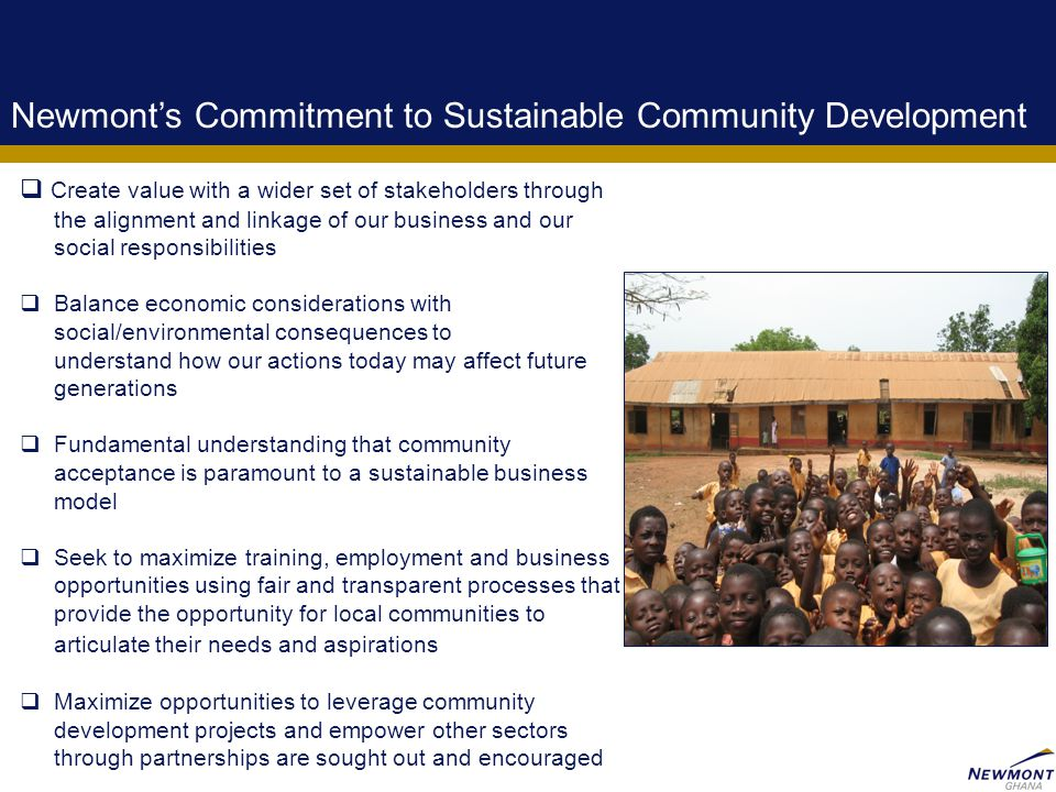 3 Newmont's Commitment to Sustainable Community Development  Create value with a wider set of stakeholders through the alignment and linkage of our b