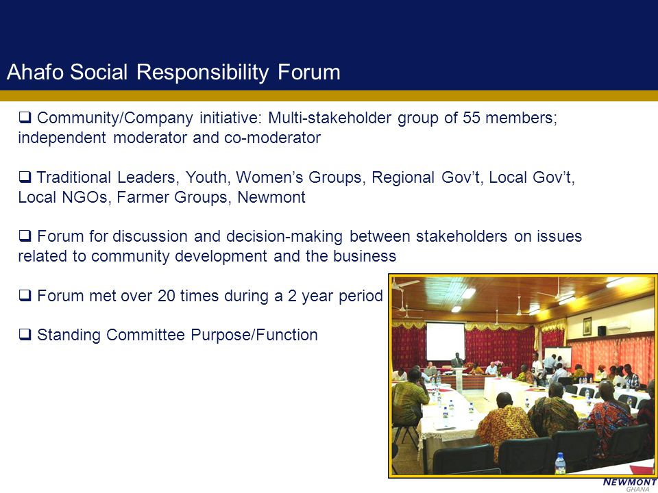 4 Ahafo Social Responsibility Forum  Community/Company initiative: Multi-stakeholder group of 55 members; independent moderator and co-moderator  Traditional Leaders, Youth, Women's Groups, Regional Gov't, Local Gov't, Local NGOs, Farmer Groups, Newmont  Forum for discussion and decision-making between stakeholders on issues related to community development and the business  Forum met over 20 times during a 2 year period  Standing Committee Purpose/Function