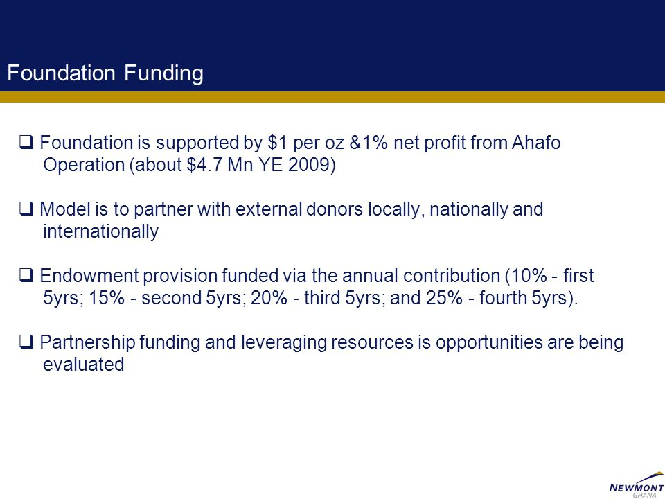 9 Foundation Funding  Foundation is supported by $1 per oz &1% net profit from Ahafo Operation (about $4.7 Mn YE 2009)  Model is to partner with ext