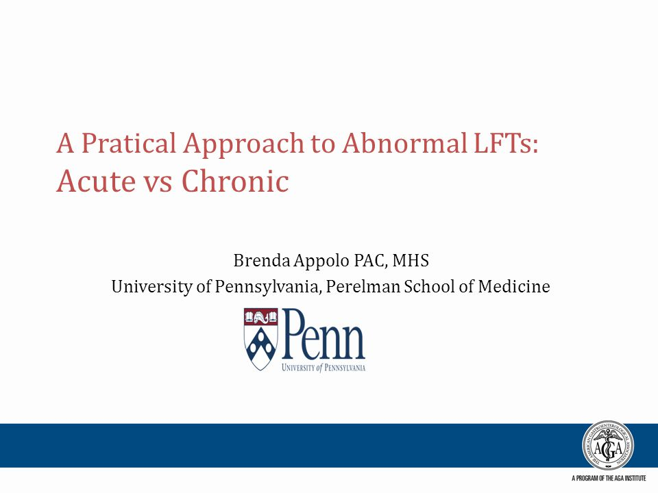 A Pratical Approach to Abnormal LFTs: Acute vs Chronic Brenda Appolo PAC, MHS University of Pennsylvania, Perelman School of Medicine