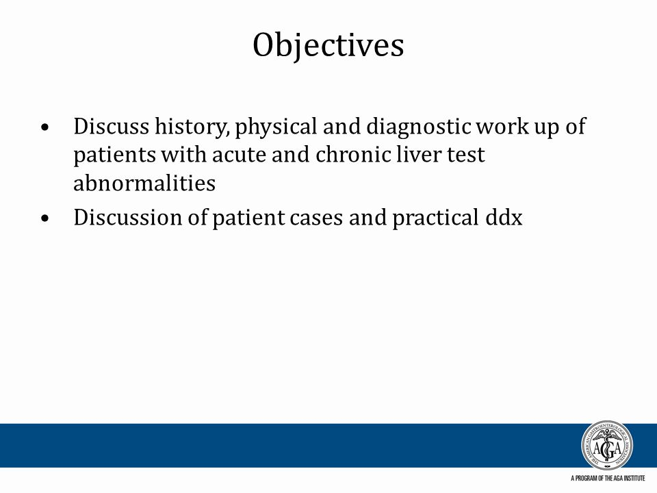 Objectives Discuss history, physical and diagnostic work up of patients with acute and chronic liver test abnormalities Discussion of patient cases an